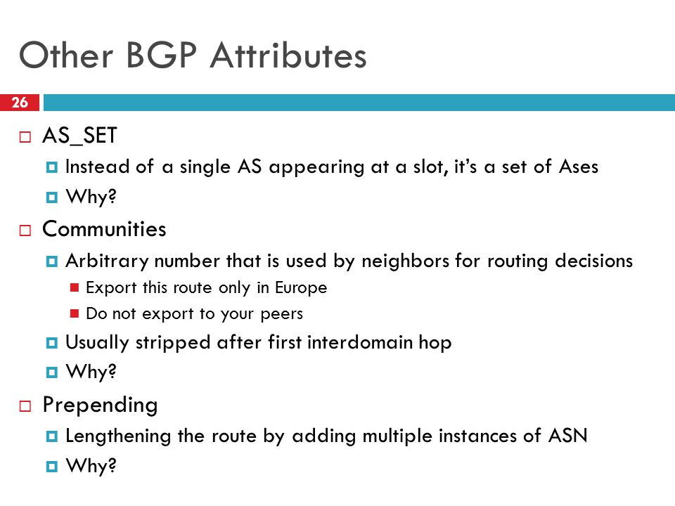 Other BGP Attributes 26  AS_SET  Instead of a single AS appearing at a slot, it's a set of Ases  Why?  Communities  Arbitrary number that is used