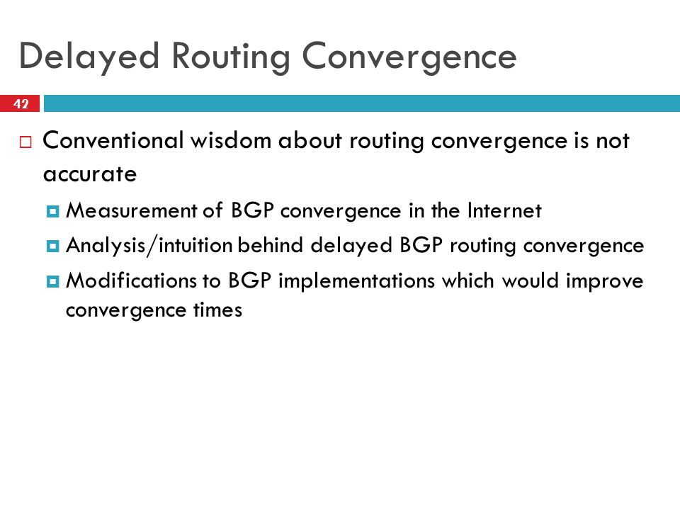 Delayed Routing Convergence  Conventional wisdom about routing convergence is not accurate  Measurement of BGP convergence in the Internet  Analysi