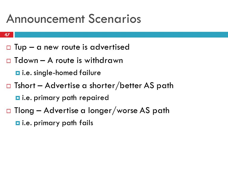 Announcement Scenarios  Tup – a new route is advertised  Tdown – A route is withdrawn  i.e. single-homed failure  Tshort – Advertise a shorter/bet