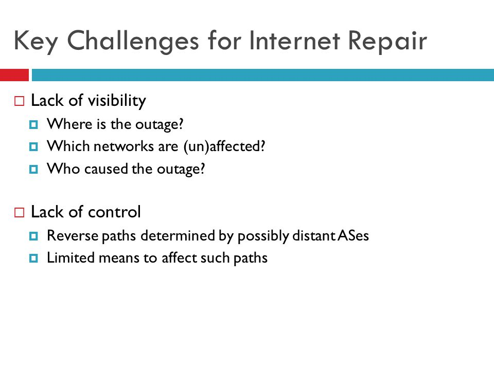 Key Challenges for Internet Repair  Lack of visibility  Where is the outage?  Which networks are (un)affected?  Who caused the outage?  Lack of c