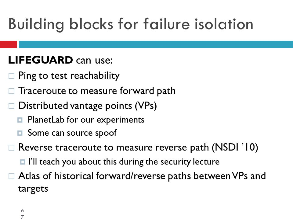 Building blocks for failure isolation L IFE G UARD can use:  Ping to test reachability  Traceroute to measure forward path  Distributed vantage poi