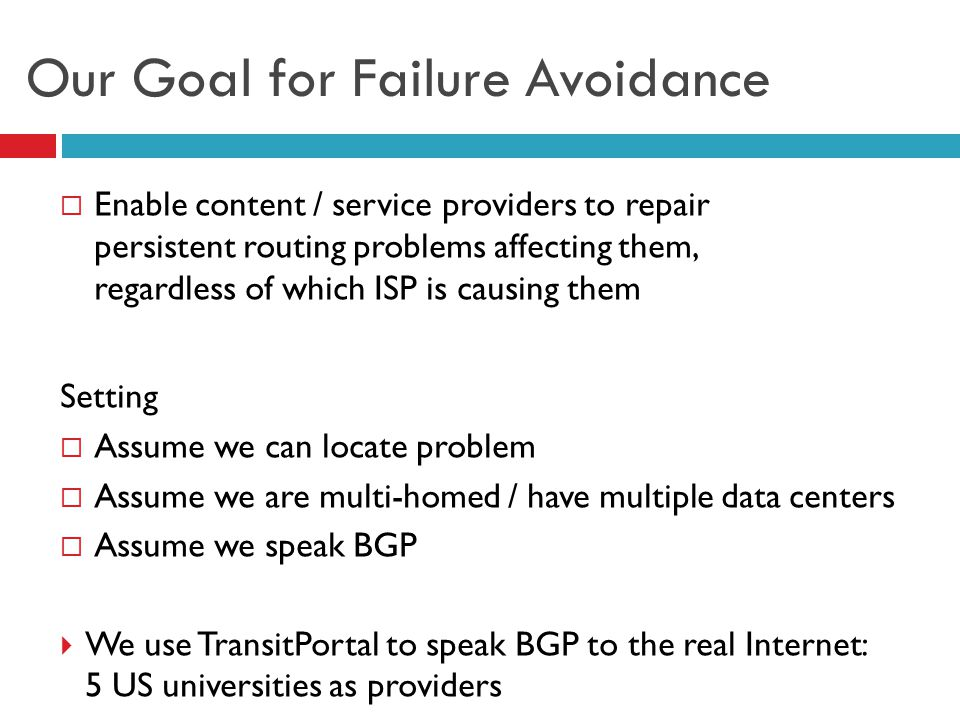 Our Goal for Failure Avoidance  Enable content / service providers to repair persistent routing problems affecting them, regardless of which ISP is c