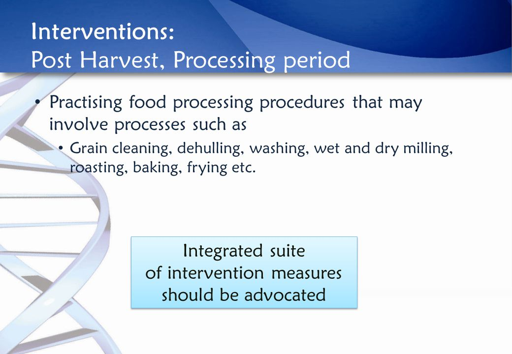 Interventions: Post Harvest, Processing period Practising food processing procedures that may involve processes such as Grain cleaning, dehulling, washing, wet and dry milling, roasting, baking, frying etc.