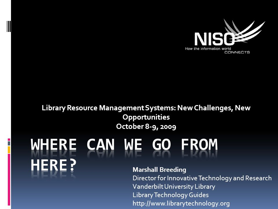 Library Resource Management Systems: New Challenges, New Opportunities October 8-9, 2009 Marshall Breeding Director for Innovative Technology and Research Vanderbilt University Library Library Technology Guides http://www.librarytechnology.org