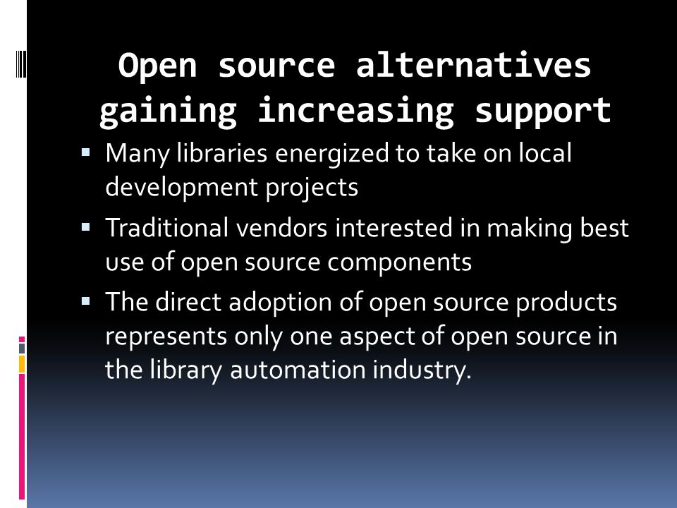 Open source alternatives gaining increasing support  Many libraries energized to take on local development projects  Traditional vendors interested in making best use of open source components  The direct adoption of open source products represents only one aspect of open source in the library automation industry.