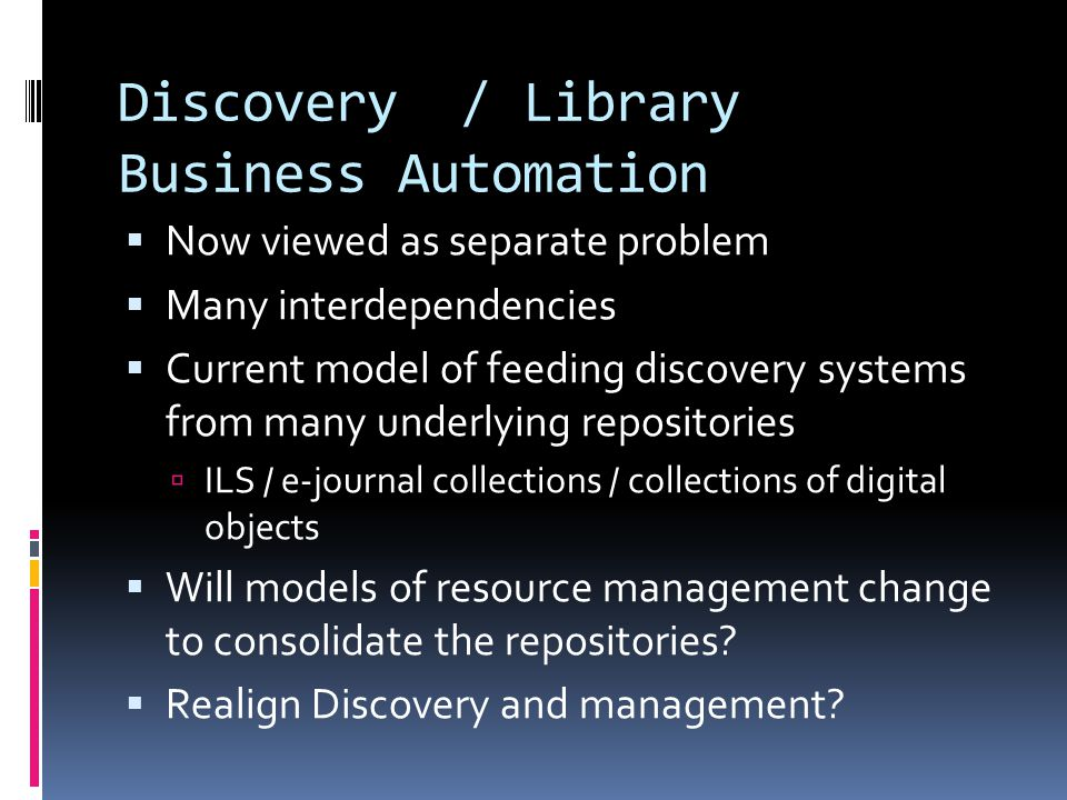Discovery / Library Business Automation  Now viewed as separate problem  Many interdependencies  Current model of feeding discovery systems from many underlying repositories  ILS / e-journal collections / collections of digital objects  Will models of resource management change to consolidate the repositories.