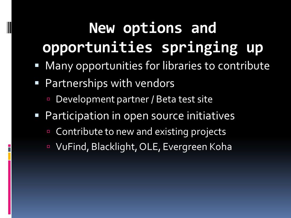 New options and opportunities springing up  Many opportunities for libraries to contribute  Partnerships with vendors  Development partner / Beta test site  Participation in open source initiatives  Contribute to new and existing projects  VuFind, Blacklight, OLE, Evergreen Koha