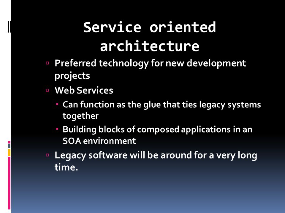 Service oriented architecture  Preferred technology for new development projects  Web Services  Can function as the glue that ties legacy systems together  Building blocks of composed applications in an SOA environment  Legacy software will be around for a very long time.