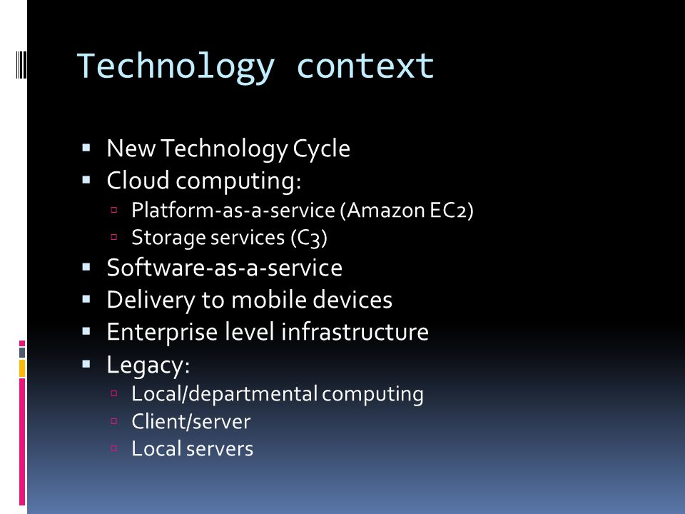 Technology context  New Technology Cycle  Cloud computing:  Platform-as-a-service (Amazon EC2)  Storage services (C3)  Software-as-a-service  Delivery to mobile devices  Enterprise level infrastructure  Legacy:  Local/departmental computing  Client/server  Local servers