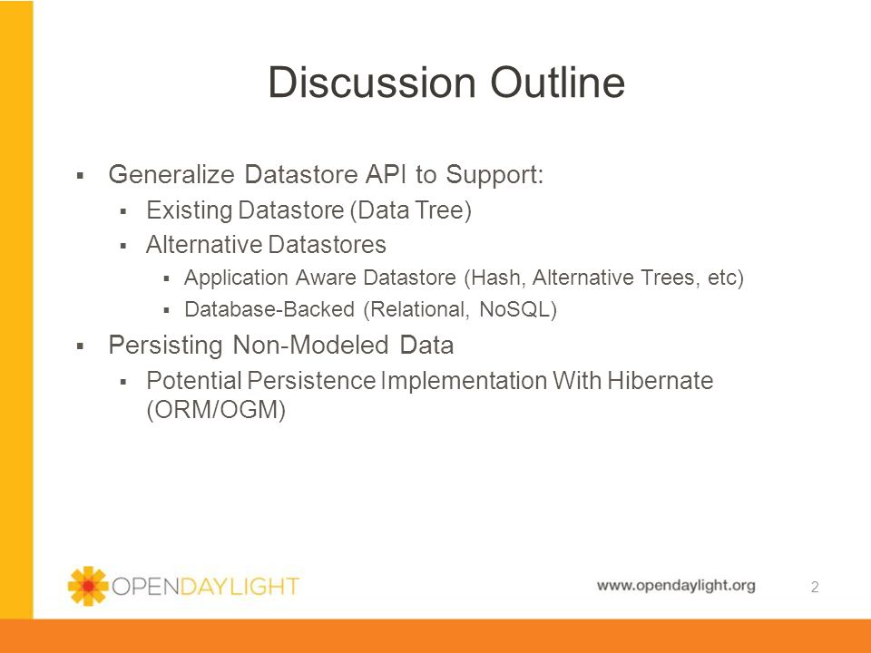 www.opendaylight.org  Core Projects Need It (AAA) Outside of MD-SAL  Potentially Large Datasets to Persist  Long-Term Storage and Querying  Alternative Datastores  Not All Data Should Be Both In Memory and Persisted in Data Trees  e.g.