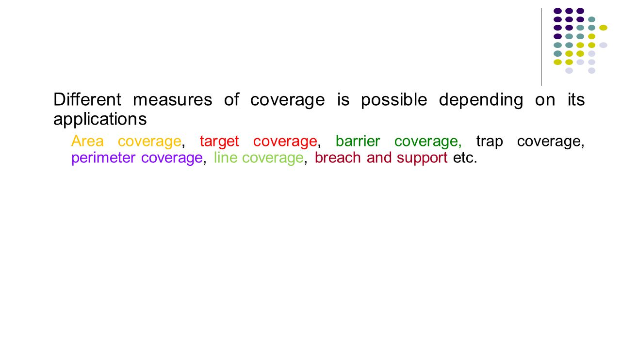 Different measures of coverage is possible depending on its applications Area coverage, target coverage, barrier coverage, trap coverage, perimeter co