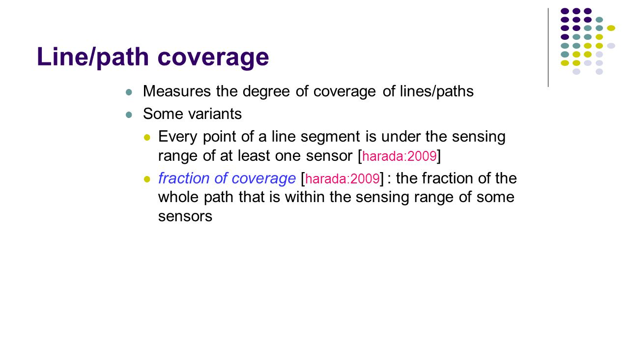 Line/path coverage Measures the degree of coverage of lines/paths Some variants Every point of a line segment is under the sensing range of at least o
