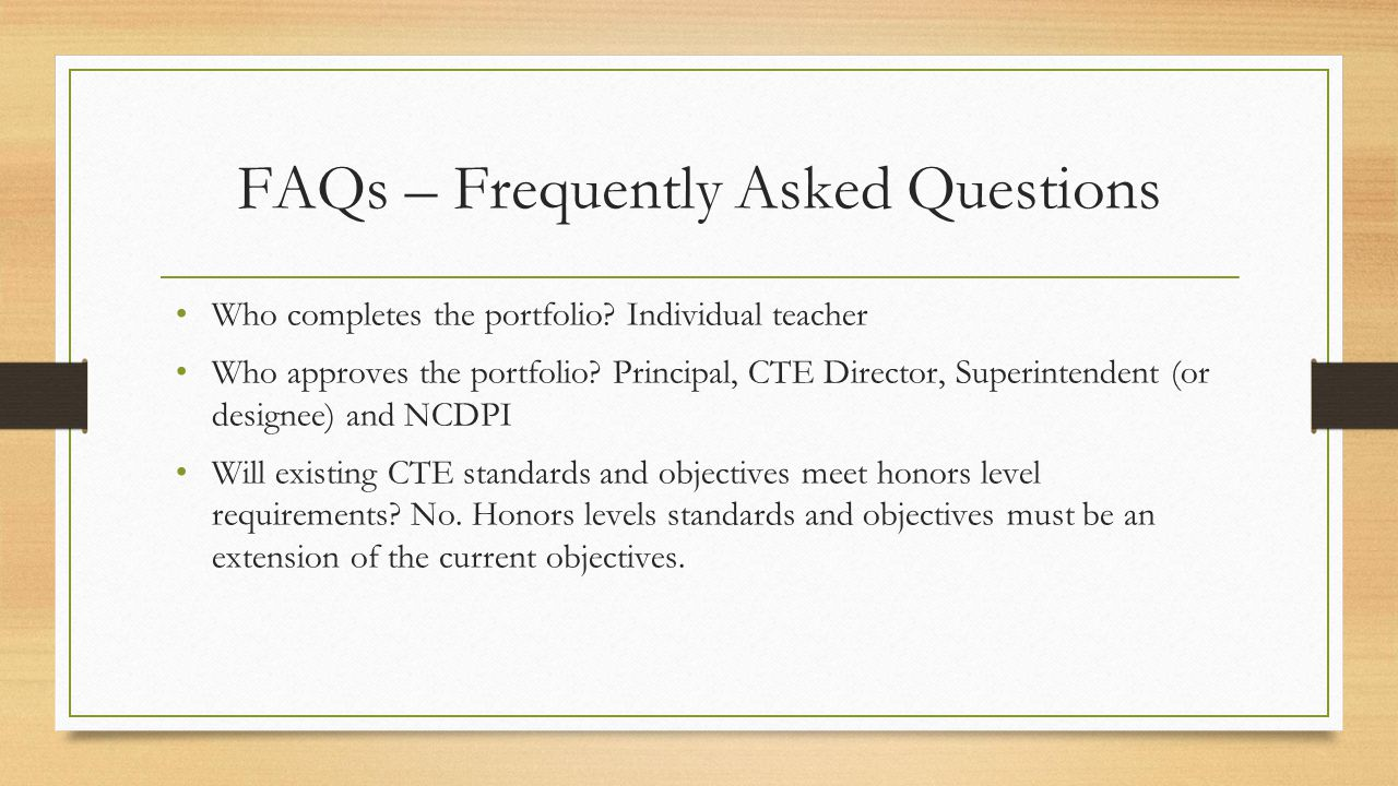 FAQs – Frequently Asked Questions Who completes the portfolio? Individual teacher Who approves the portfolio? Principal, CTE Director, Superintendent