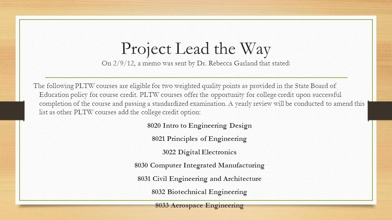 Project Lead the Way On 2/9/12, a memo was sent by Dr. Rebecca Garland that stated: The following PLTW courses are eligible for two weighted quality p