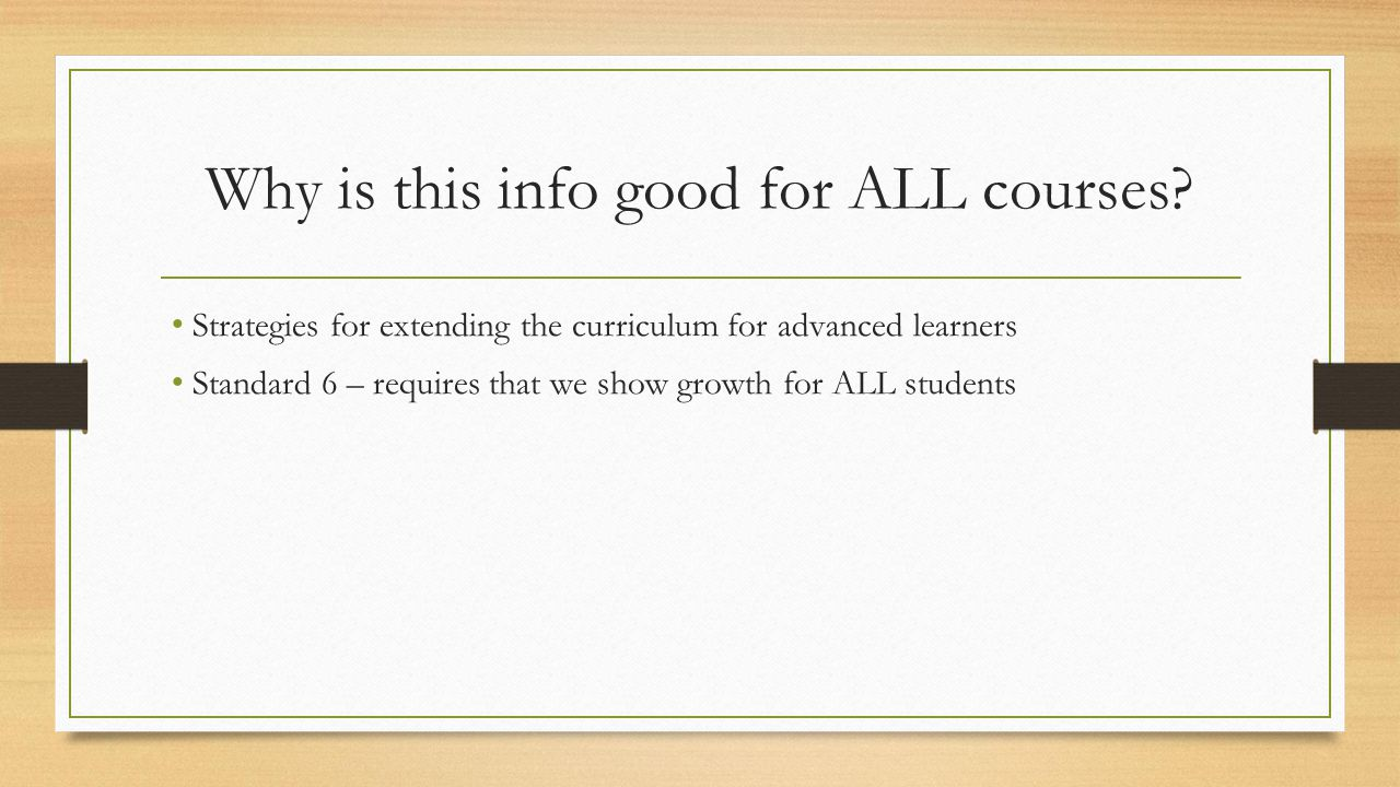 Why is this info good for ALL courses? Strategies for extending the curriculum for advanced learners Standard 6 – requires that we show growth for ALL