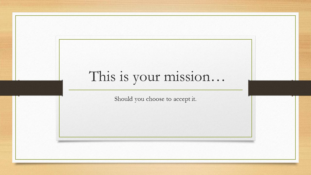 This is your mission… Should you choose to accept it.