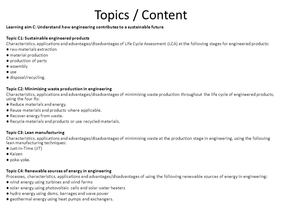 Topics / Content Learning aim C: Understand how engineering contributes to a sustainable future Topic C1: Sustainable engineered products Characteristics, applications and advantages/disadvantages of Life Cycle Assessment (LCA) at the following stages for engineered products: Life-cycle assessment (LCA, also known as life-cycle analysis, ecobalance, and cradle-to- grave analysis) [1] is a technique to assess environmental impacts associated with all the stages of a product s life from-cradle-to-grave (i.e., from raw material extraction through materials processing, manufacture, distribution, use, repair and maintenance, and disposal or recycling).