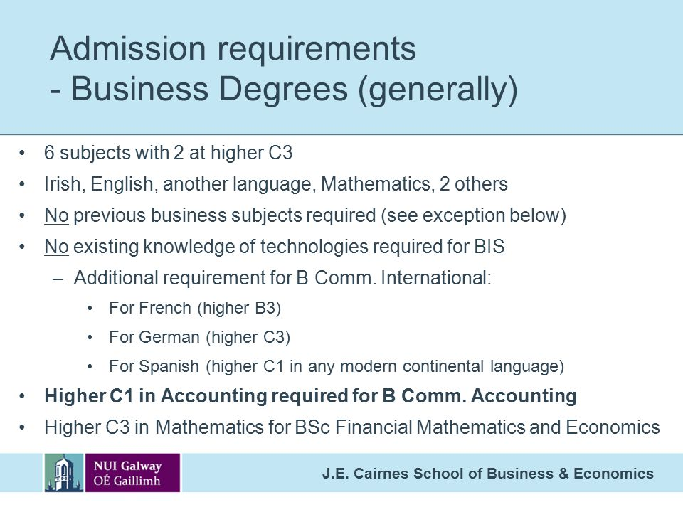 J.E. Cairnes School of Business & Economics Admission requirements - Business Degrees (generally) 6 subjects with 2 at higher C3 Irish, English, anoth