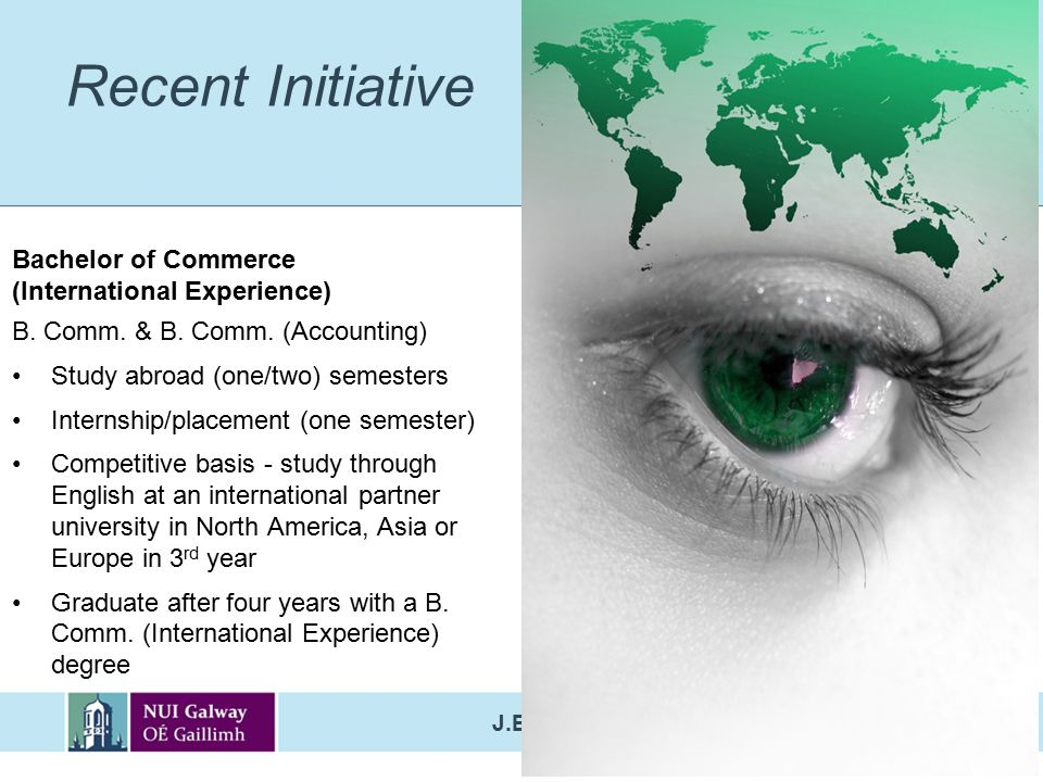 J.E. Cairnes School of Business & Economics Recent Initiative Bachelor of Commerce (International Experience) B. Comm. & B. Comm. (Accounting) Study a