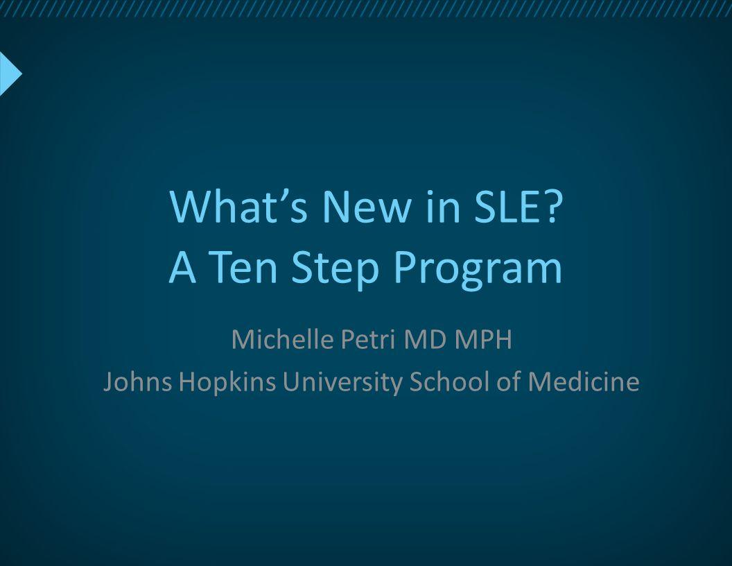 What's New in SLE? A Ten Step Program Michelle Petri MD MPH Johns Hopkins University School of Medicine