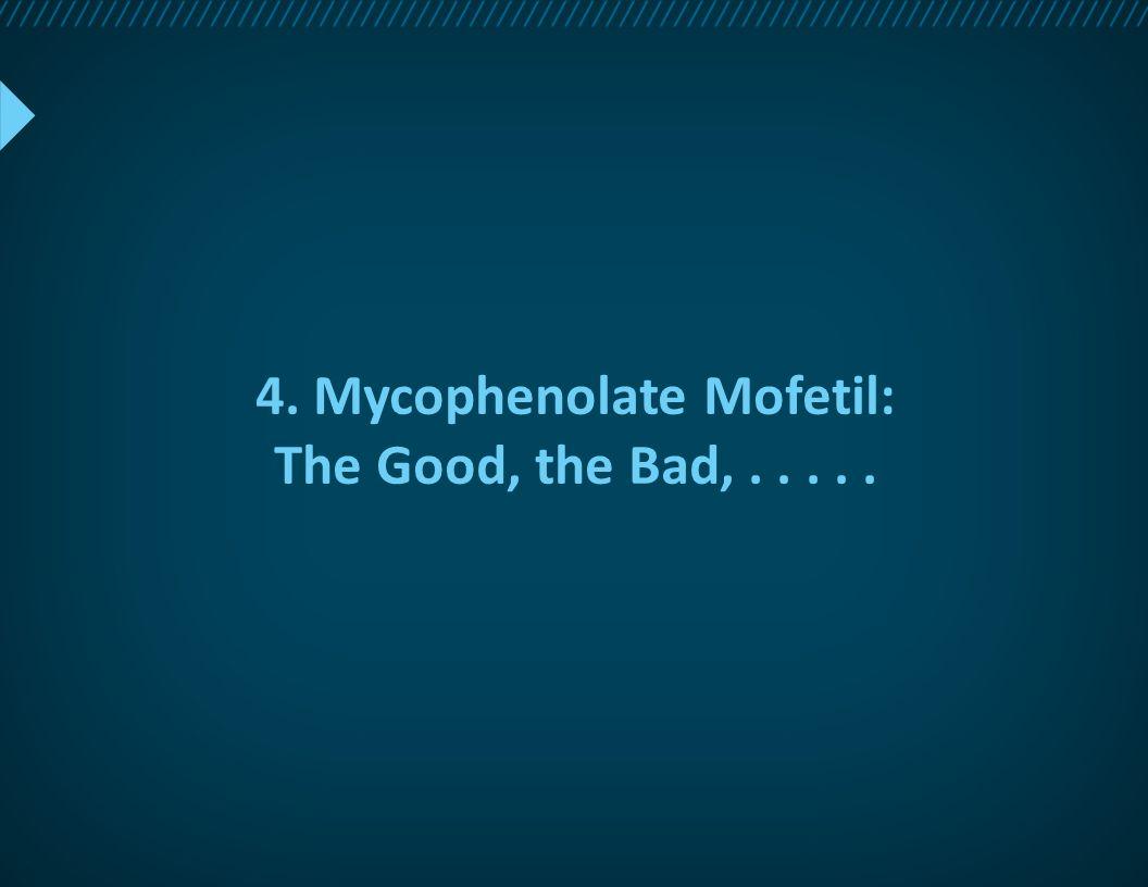 4. Mycophenolate Mofetil: The Good, the Bad,.....