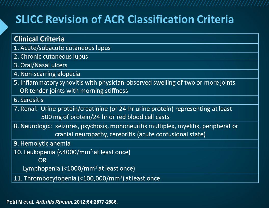 SLICC Revision of ACR Classification Criteria Clinical Criteria 1. Acute/subacute cutaneous lupus 2. Chronic cutaneous lupus 3. Oral/Nasal ulcers 4. N
