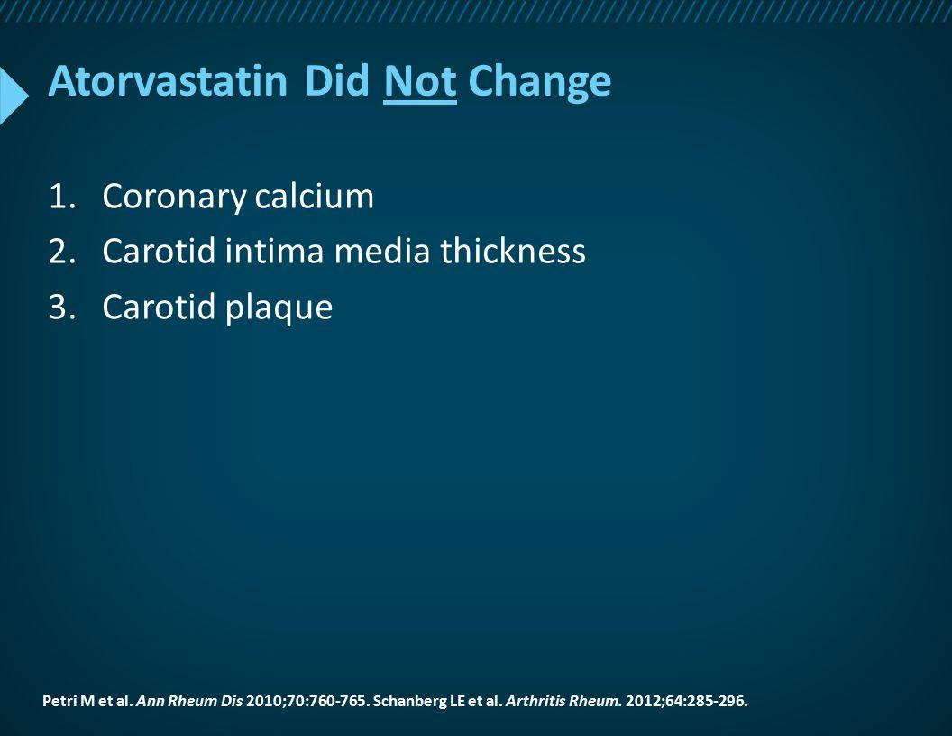 Atorvastatin Did Not Change 1.Coronary calcium 2.Carotid intima media thickness 3.Carotid plaque Petri M et al. Ann Rheum Dis 2010;70:760-765. Schanbe
