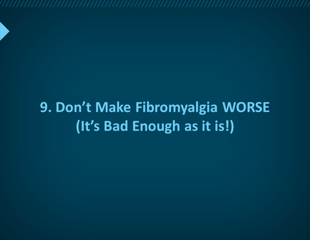 9. Don't Make Fibromyalgia WORSE (It's Bad Enough as it is!)