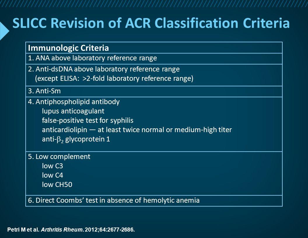 SLICC Revision of ACR Classification Criteria Immunologic Criteria 1. ANA above laboratory reference range 2. Anti-dsDNA above laboratory reference ra