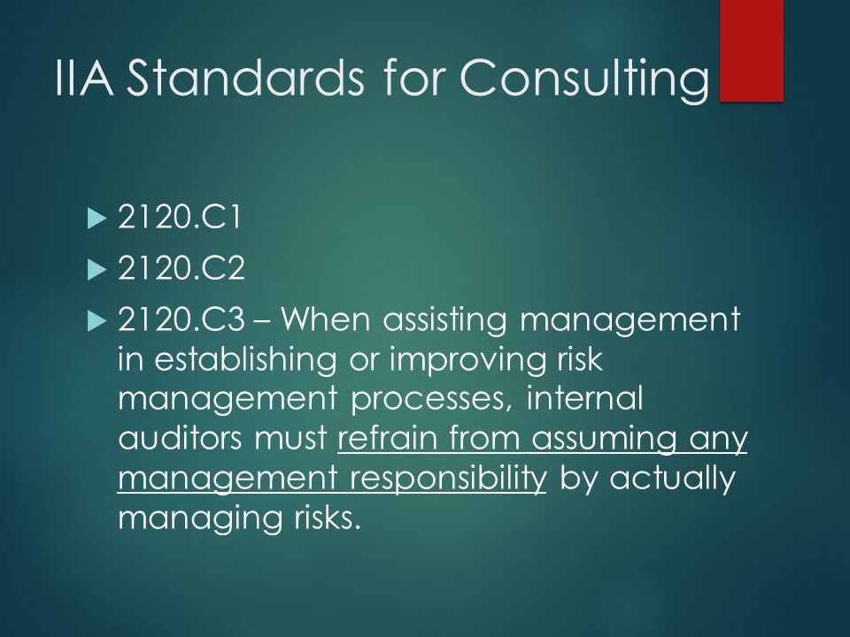 IIA Standards for Consulting  2120.C1  2120.C2  2120.C3 – When assisting management in establishing or improving risk management processes, interna