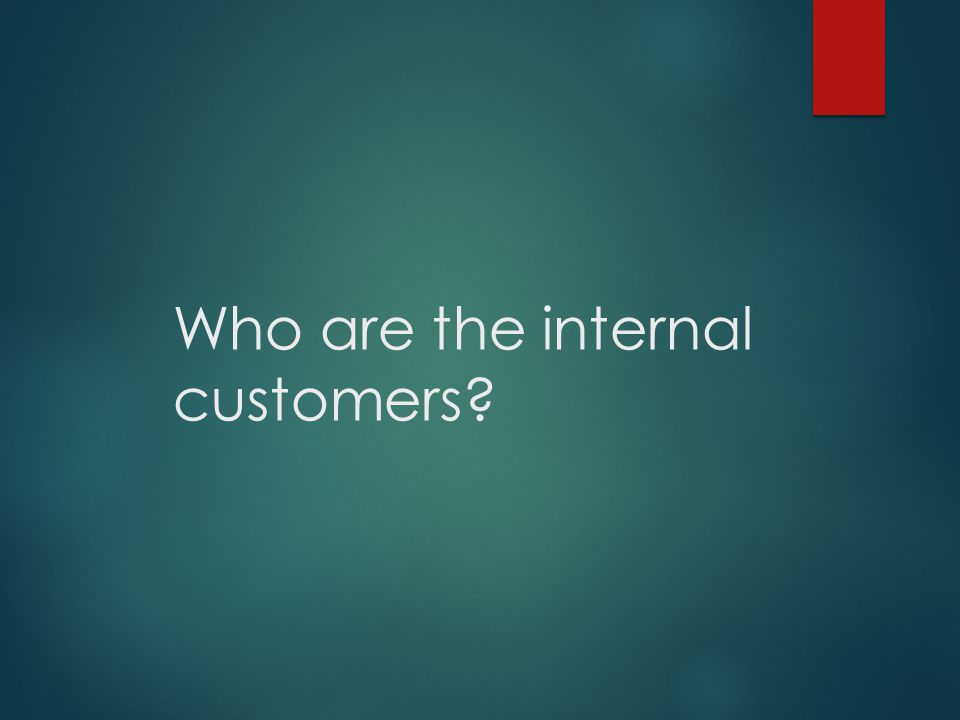 Who are the internal customers?