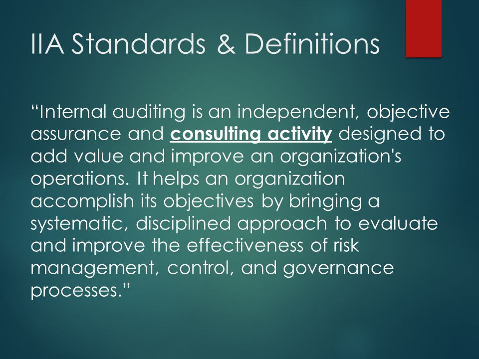 """IIA Standards & Definitions """"Internal auditing is an independent, objective assurance and consulting activity designed to add value and improve an org"""