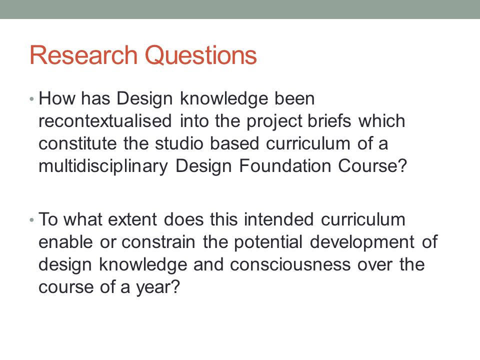 Research Questions How has Design knowledge been recontextualised into the project briefs which constitute the studio based curriculum of a multidisci