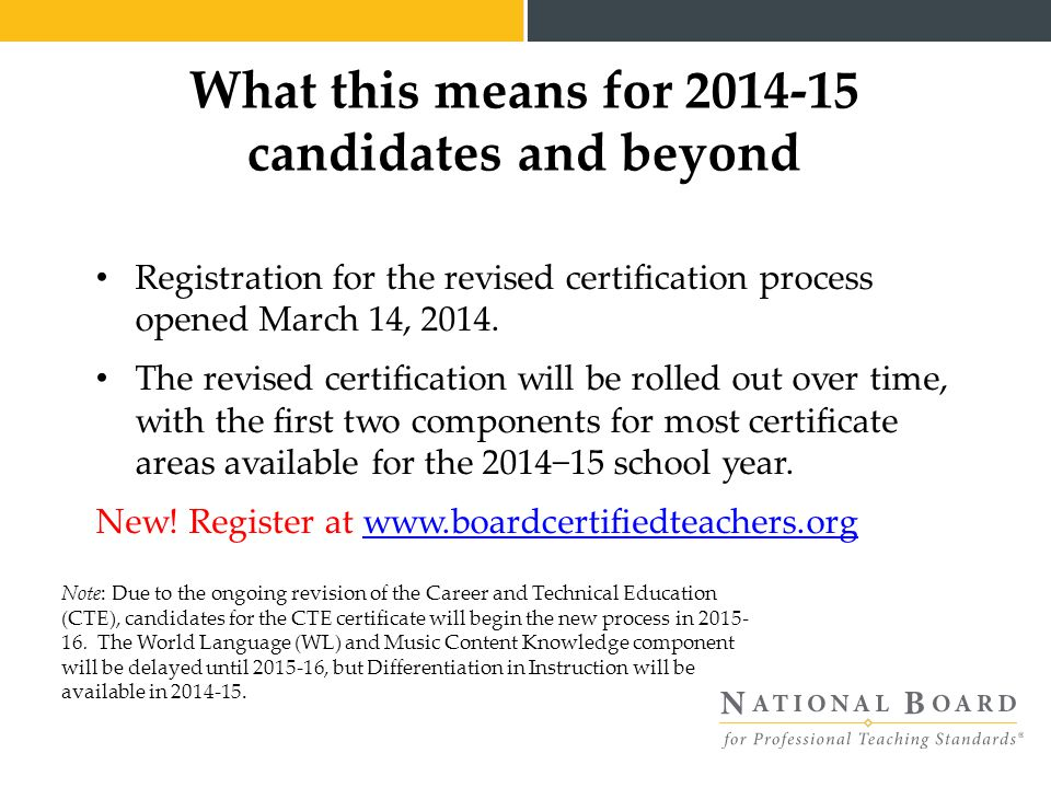 What this means for 2014-15 candidates and beyond Registration for the revised certification process opened March 14, 2014.