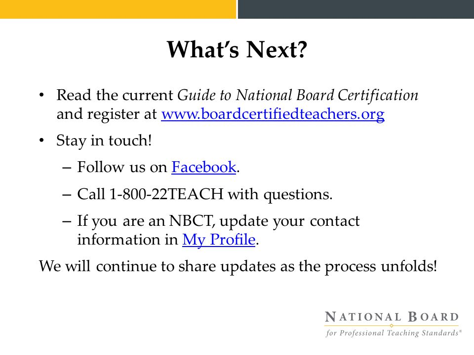 Read the current Guide to National Board Certification and register at www.boardcertifiedteachers.orgwww.boardcertifiedteachers.org Stay in touch.