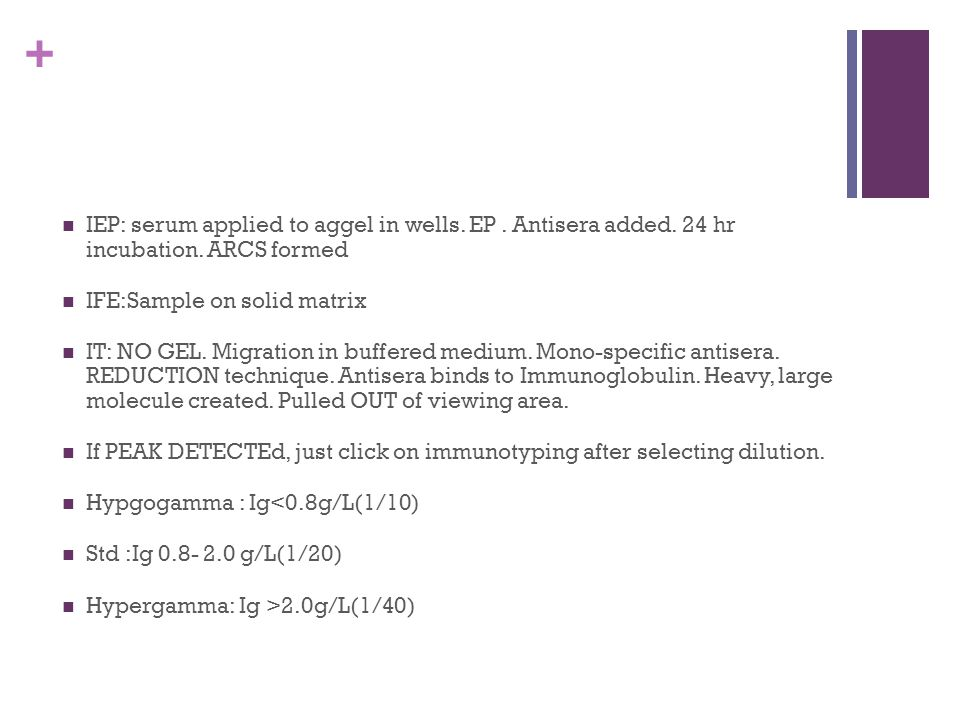 + IEP: serum applied to aggel in wells. EP. Antisera added. 24 hr incubation. ARCS formed IFE:Sample on solid matrix IT: NO GEL. Migration in buffered