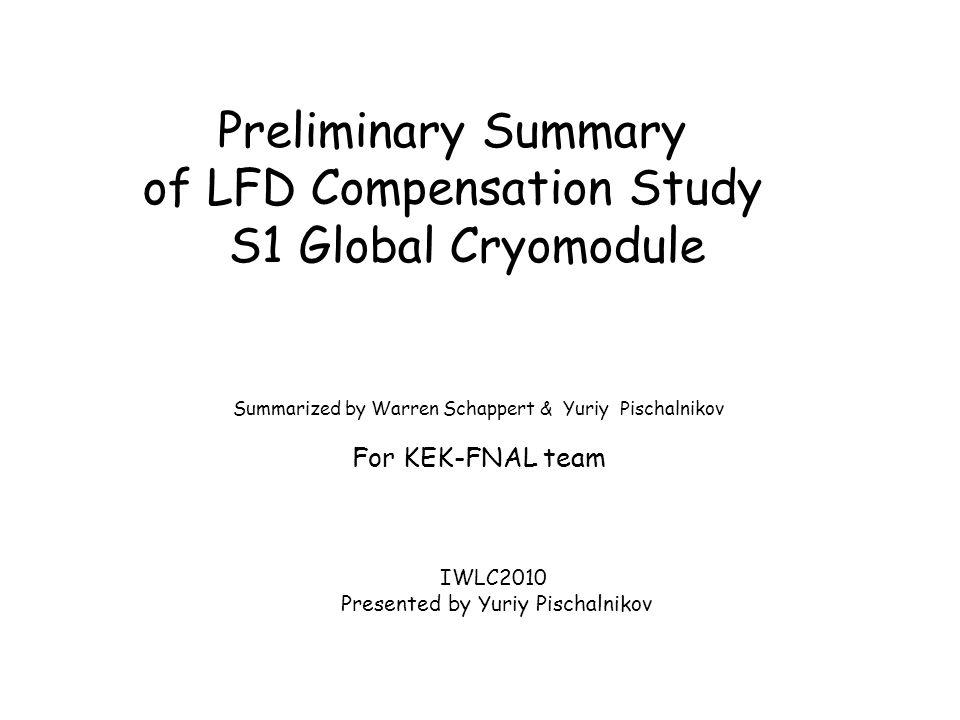 Preliminary Summary of LFD Compensation Study S1 Global Cryomodule Summarized by Warren Schappert & Yuriy Pischalnikov For KEK-FNAL team IWLC2010 Pres