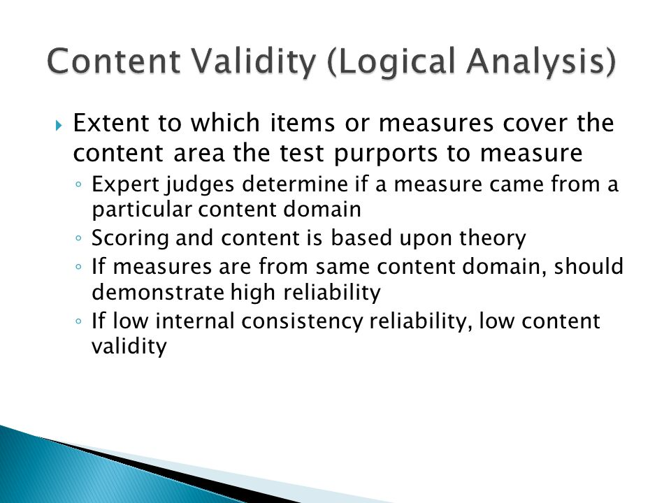  Extent to which items or measures cover the content area the test purports to measure ◦ Expert judges determine if a measure came from a particular content domain ◦ Scoring and content is based upon theory ◦ If measures are from same content domain, should demonstrate high reliability ◦ If low internal consistency reliability, low content validity