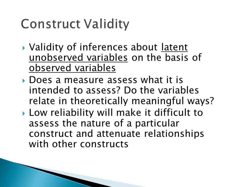  Validity of inferences about latent unobserved variables on the basis of observed variables  Does a measure assess what it is intended to assess.