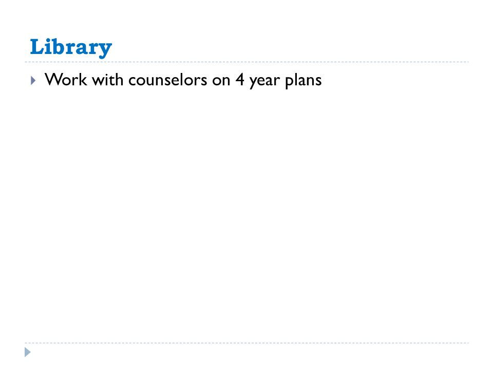 Library  Work with counselors on 4 year plans
