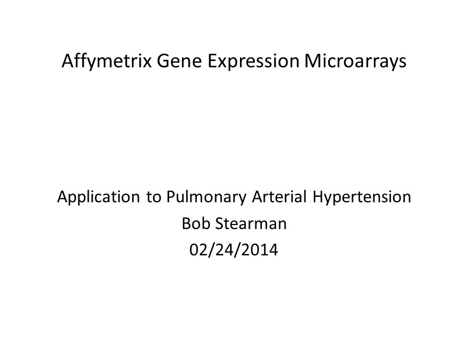 Affymetrix Gene Expression Microarrays Application to Pulmonary Arterial Hypertension Bob Stearman 02/24/2014