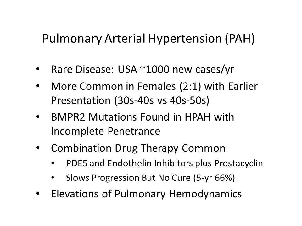 Pulmonary Arterial Hypertension (PAH) Rare Disease: USA ~1000 new cases/yr More Common in Females (2:1) with Earlier Presentation (30s-40s vs 40s-50s) BMPR2 Mutations Found in HPAH with Incomplete Penetrance Combination Drug Therapy Common PDE5 and Endothelin Inhibitors plus Prostacyclin Slows Progression But No Cure (5-yr 66%) Elevations of Pulmonary Hemodynamics
