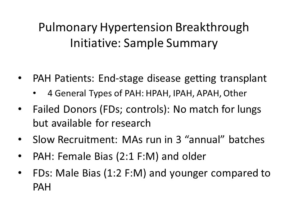 PAH Patients: End-stage disease getting transplant 4 General Types of PAH: HPAH, IPAH, APAH, Other Failed Donors (FDs; controls): No match for lungs but available for research Slow Recruitment: MAs run in 3 annual batches PAH: Female Bias (2:1 F:M) and older FDs: Male Bias (1:2 F:M) and younger compared to PAH Pulmonary Hypertension Breakthrough Initiative: Sample Summary