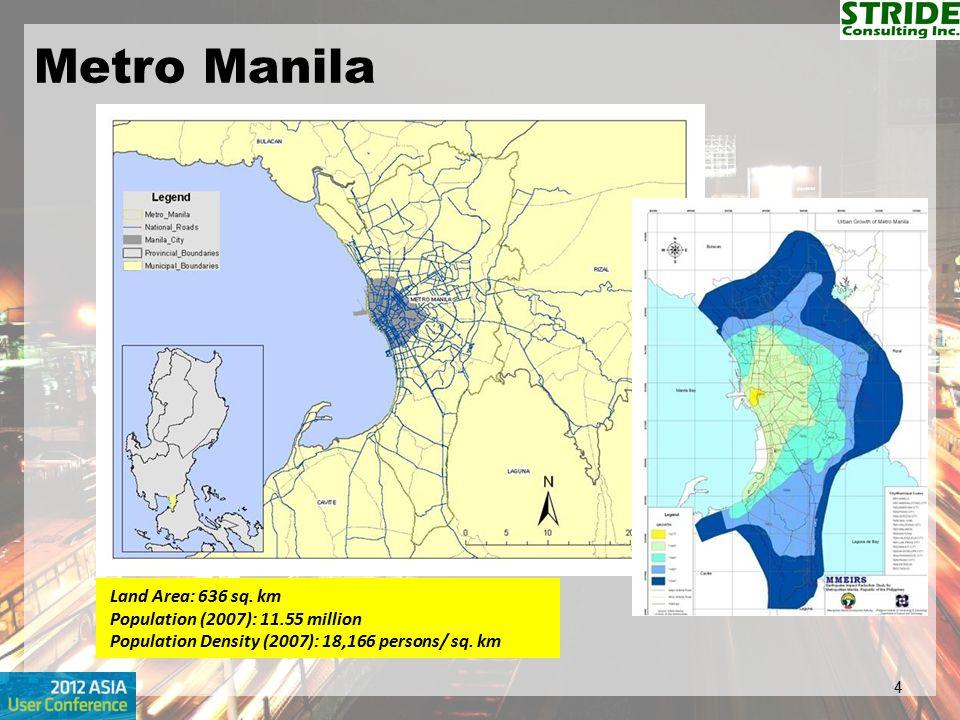 Metro Manila 4 Land Area: 636 sq. km Population (2007): 11.55 million Population Density (2007): 18,166 persons/ sq. km