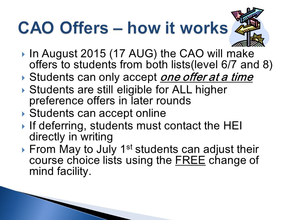  In August 2015 (17 AUG) the CAO will make offers to students from both lists(level 6/7 and 8)  Students can only accept one offer at a time  Students are still eligible for ALL higher preference offers in later rounds  Students can accept online  If deferring, students must contact the HEI directly in writing  From May to July 1 st students can adjust their course choice lists using the FREE change of mind facility.