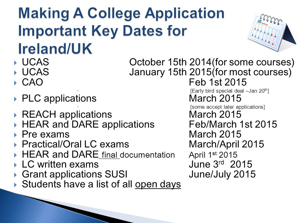  UCAS October 15th 2014(for some courses)  UCAS January 15th 2015(for most courses)  CAO Feb 1st 2015  [Early bird special deal –Jan 20 th ]  PLC