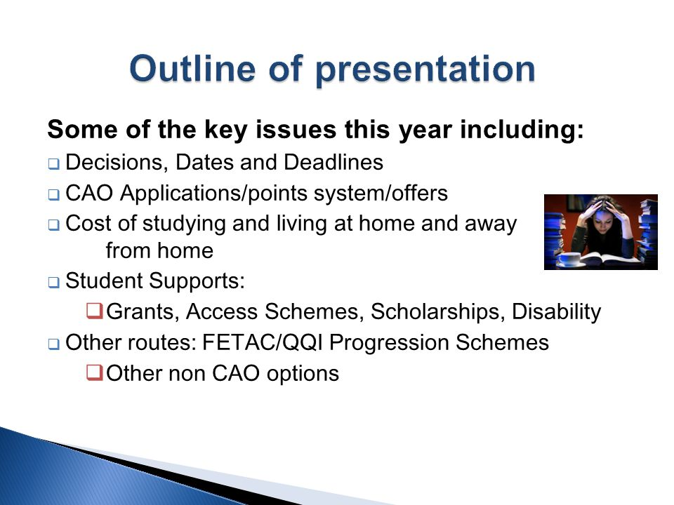 Some of the key issues this year including:  Decisions, Dates and Deadlines  CAO Applications/points system/offers  Cost of studying and living at home and away from home  Student Supports:  Grants, Access Schemes, Scholarships, Disability  Other routes: FETAC/QQI Progression Schemes  Other non CAO options