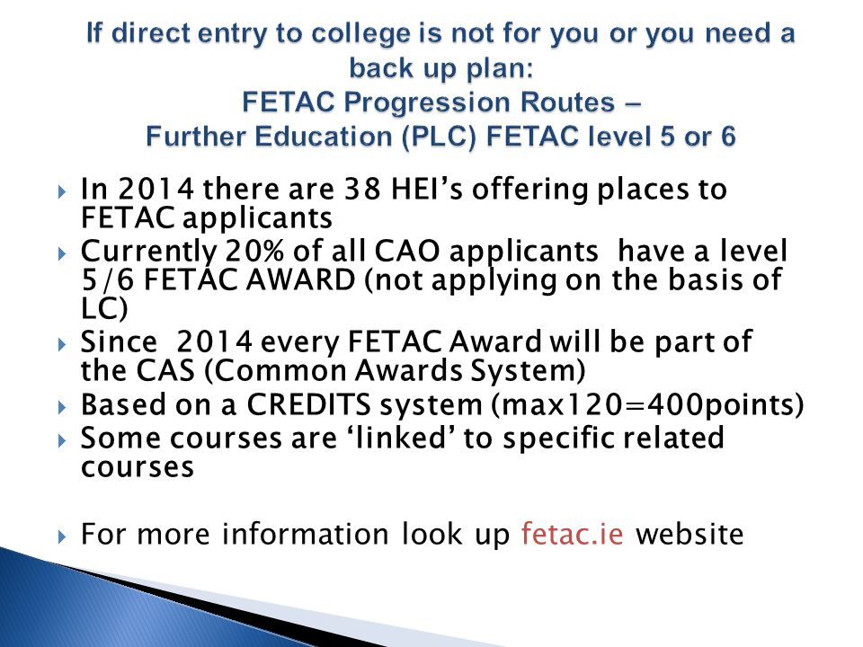  In 2014 there are 38 HEI's offering places to FETAC applicants  Currently 20% of all CAO applicants have a level 5/6 FETAC AWARD (not applying on the basis of LC)  Since 2014 every FETAC Award will be part of the CAS (Common Awards System)  Based on a CREDITS system (max120=400points)  Some courses are 'linked' to specific related courses  For more information look up fetac.ie website