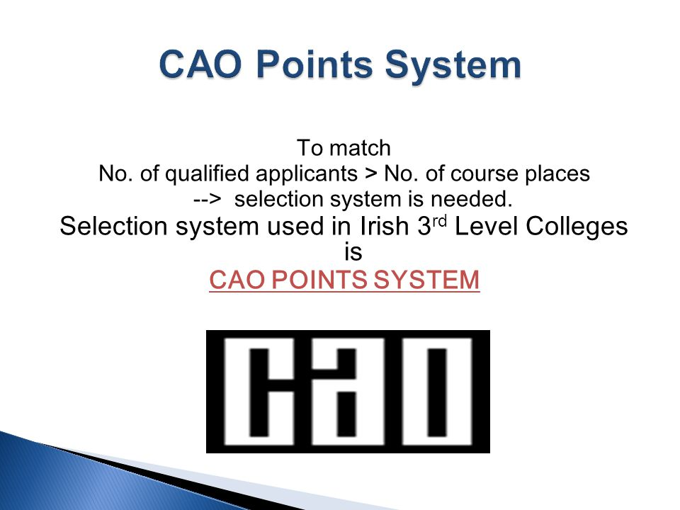 To match No. of qualified applicants > No. of course places --> selection system is needed. Selection system used in Irish 3 rd Level Colleges is CAO
