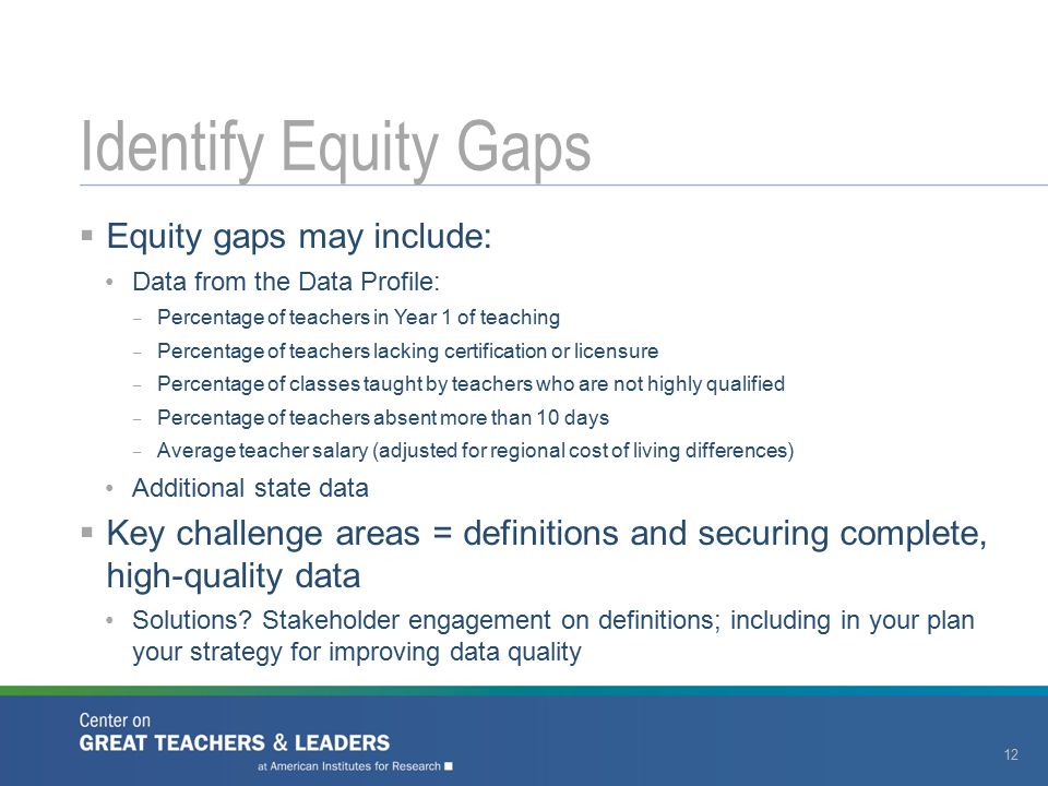  Equity gaps may include: Data from the Data Profile: – Percentage of teachers in Year 1 of teaching – Percentage of teachers lacking certification o